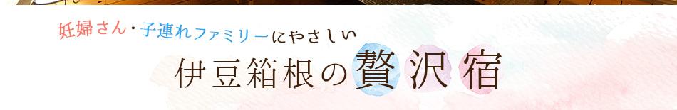 妊婦さん・子連れファミリーにやさしい  伊豆箱根の贅沢宿