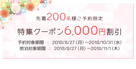 先着200名様ご予約限定、6,000円>割引クーポン、予約対象期間 : 2018/8/27(月)~2018/10/31(水)、宿泊対象期間 : 2018/8/27(月)~2018/11/1(木)