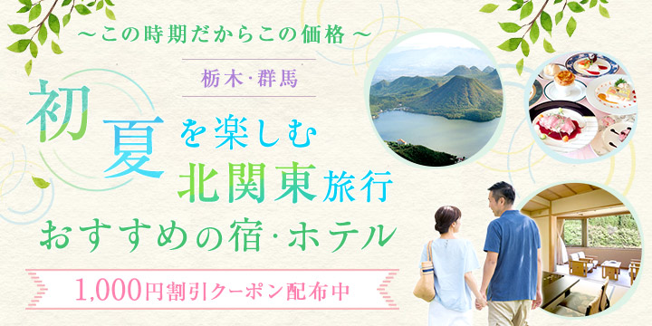 ~この時期だからこの価格~初夏を楽しむ北関東旅行おすすめの宿・ホテル
