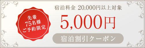 先着75名様ご予約限定 宿泊料金 20,000円以上対象5,000円宿泊割引クーポン