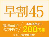 【早割45】☆45日以上前のご予約でお一人様本体価格より200円引き☆