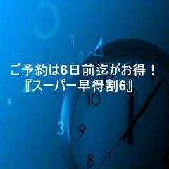 スーパー早得♪♪ご予約は6日前迄がお得!!【ポイント2倍】
