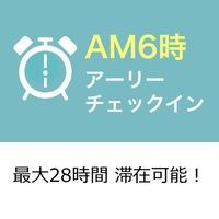 【アーリーチェックインプラン】チェックイン早朝6時からOK♪最大28時間利用可☆