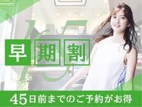 【45日前まで!】☆早期予約でお得な早期割プラン☆