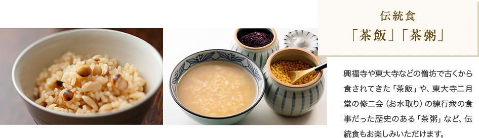 伝統食 「茶飯」「茶粥」 興福寺や東大寺などの僧坊で古くから食されてきた「茶飯」や、東大寺二月堂の修二会(お水取り)の練行衆の食事だった歴史のある「茶粥」など、伝統食もお楽しみいただけます。