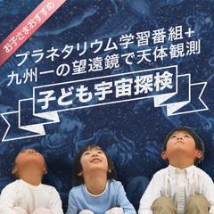 【プラネタリウム学習番組+九州一の望遠鏡で天体観測体験!】子ども宇宙探検プラン