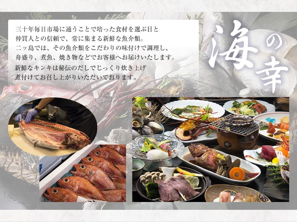 海の幸 三十年毎日市場に通うことで培った食材を選ぶ目と仲買人との信頼で、常に集まる新鮮な魚介類。二ッ島では、その魚介類をこだわりの味付けで調理し、舟盛り、煮魚、焼き物などでお客様へお届けいたします。新鮮なキンキは秘伝のだしでじっくり炊き上げ煮付けてお召し上がりいただいております。