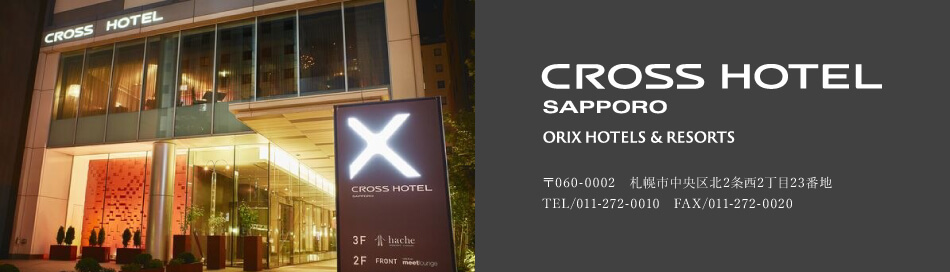 CROSS HOTEL SAPPORO ORIX HOTELS & RESORTS 〒060-0002 札幌市中央区北2条西2丁目23番地 TEL/011-272-0010 FAX/011-272-0020