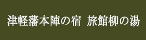 [津軽藩本陣の宿 旅館柳の湯]
