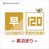 ◆さき楽120◆120日前までのご予約でかしこく泊まろう♪素泊り