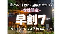 ≪女性限定≫【早割7】7日前までの予約で超お得!