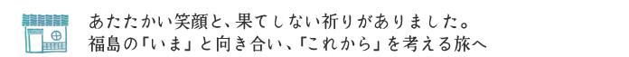 あたたかい笑顔と、果てしない祈りがありました。福島の「いま」と向き合い、「これから」を考える旅へ