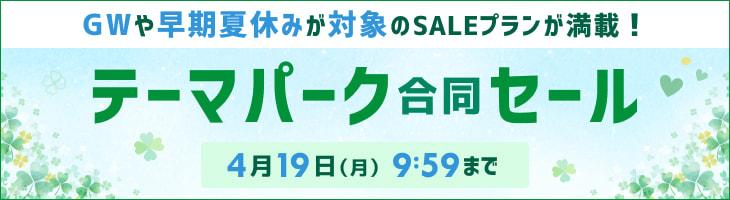 テーマパーク 合同セール開催中!4/19(月) 9:59まで