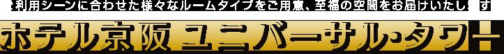 ご利用シーンに合わせた様々なルームタイプをご用意、至福の空間をお届けいたします。ホテル京阪 ユニバーサル・タワー
