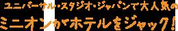 ユニバーサル・スタジオ・ジャパンで大人気のミニオンがホテルをジャック!